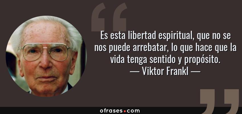 Frases de Viktor Frankl - Es esta libertad espiritual, que no se nos puede arrebatar, lo que hace que la vida tenga sentido y propósito.