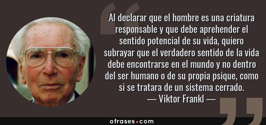 Frases de Viktor Frankl - Al declarar que el hombre es una criatura responsable y que debe aprehender el sentido potencial de su vida, quiero subrayar que el verdadero sentido de la vida debe encontrarse en el mundo y no dentro del ser humano o de su propia psique, como si se tratara de un sistema cerrado.
