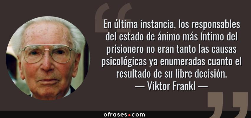 Frases de Viktor Frankl - En última instancia, los responsables del estado de ánimo más íntimo del prisionero no eran tanto las causas psicológicas ya enumeradas cuanto el resultado de su libre decisión.
