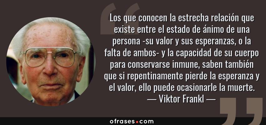 Frases de Viktor Frankl - Los que conocen la estrecha relación que existe entre el estado de ánimo de una persona -su valor y sus esperanzas, o la falta de ambos- y la capacidad de su cuerpo para conservarse inmune, saben también que si repentinamente pierde la esperanza y el valor, ello puede ocasionarle la muerte.