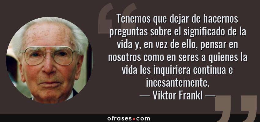 Frases de Viktor Frankl - Tenemos que dejar de hacernos preguntas sobre el significado de la vida y, en vez de ello, pensar en nosotros como en seres a quienes la vida les inquiriera continua e incesantemente.