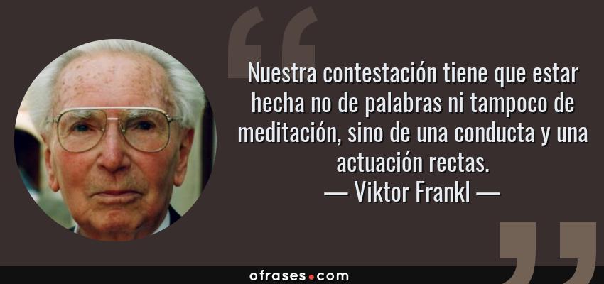 Frases de Viktor Frankl - Nuestra contestación tiene que estar hecha no de palabras ni tampoco de meditación, sino de una conducta y una actuación rectas.
