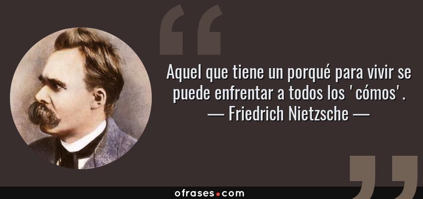 Frases de Friedrich Nietzsche - Aquel que tiene un porqué para vivir se puede enfrentar a todos los 'cómos'.