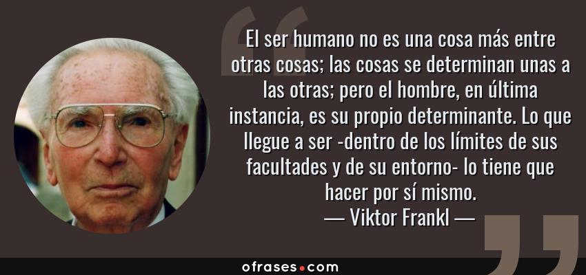 Frases de Viktor Frankl - El ser humano no es una cosa más entre otras cosas; las cosas se determinan unas a las otras; pero el hombre, en última instancia, es su propio determinante. Lo que llegue a ser -dentro de los límites de sus facultades y de su entorno- lo tiene que hacer por sí mismo.