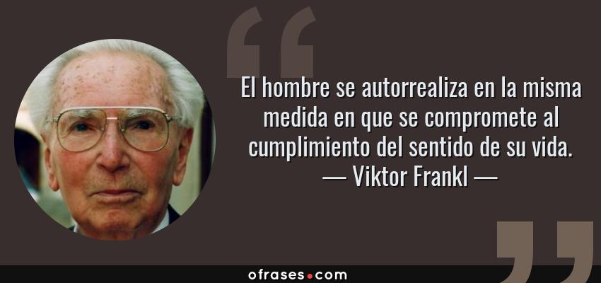 Frases de Viktor Frankl - El hombre se autorrealiza en la misma medida en que se compromete al cumplimiento del sentido de su vida.