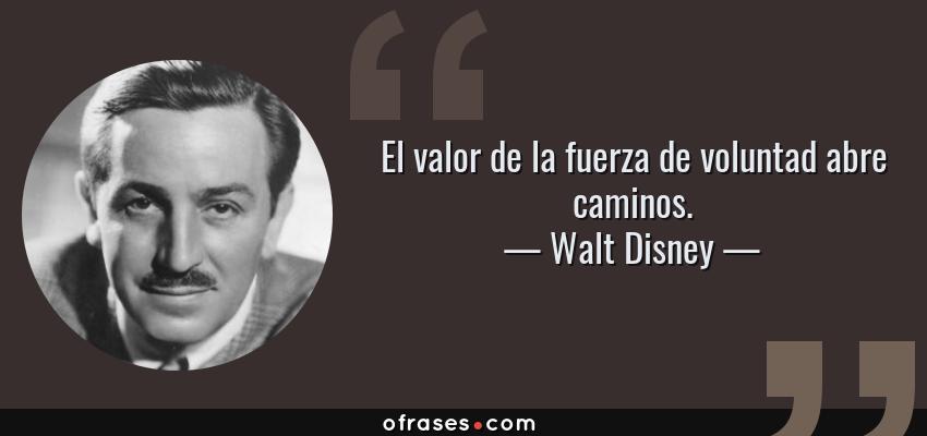 Frases de Walt Disney - El valor de la fuerza de voluntad abre caminos.