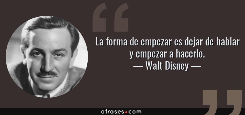 Walt Disney La Forma De Empezar Es Dejar De Hablar Y
