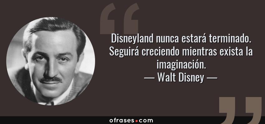 Frases de Walt Disney - Disneyland nunca estará terminado. Seguirá creciendo mientras exista la imaginación.