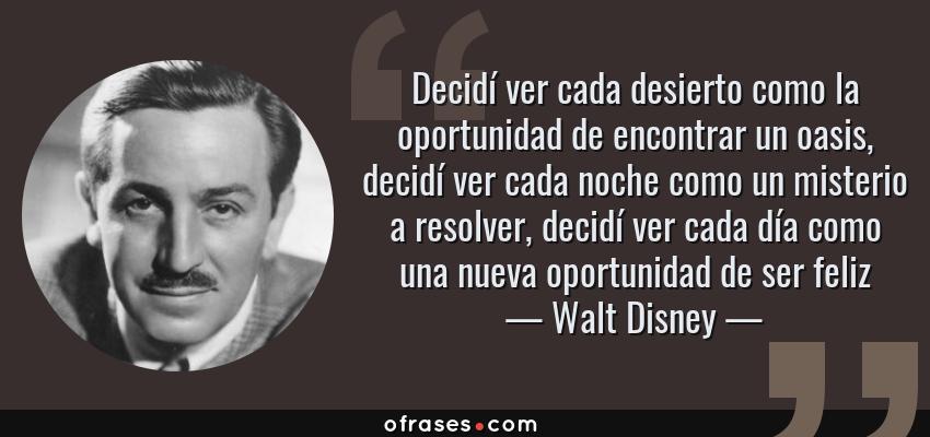 Frases de Walt Disney - Decidí ver cada desierto como la oportunidad de encontrar un oasis, decidí ver cada noche como un misterio a resolver, decidí ver cada día como una nueva oportunidad de ser feliz