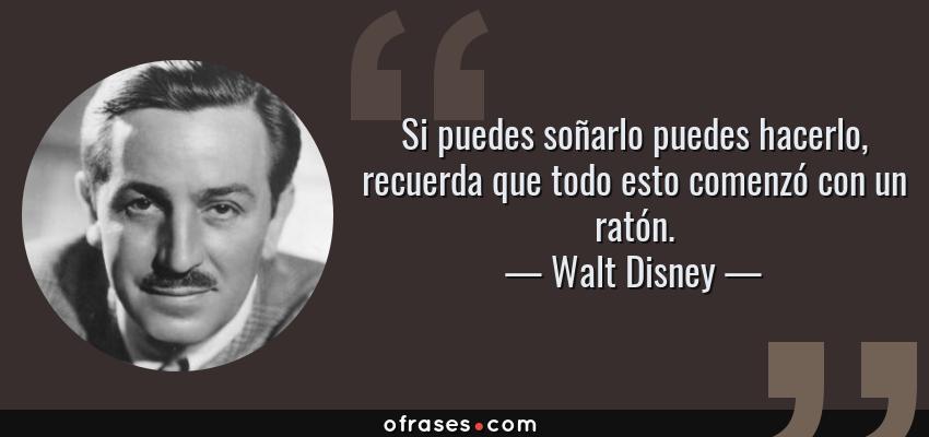 Frases de Walt Disney - Si puedes soñarlo puedes hacerlo, recuerda que todo esto comenzó con un ratón.