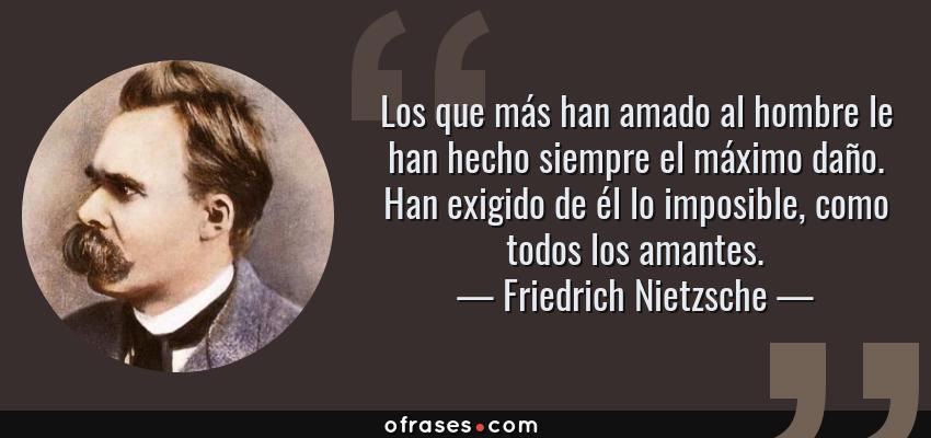 Frases de Friedrich Nietzsche - Los que más han amado al hombre le han hecho siempre el máximo daño. Han exigido de él lo imposible, como todos los amantes.