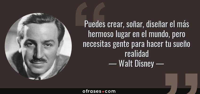 Frases de Walt Disney - Puedes crear, soñar, diseñar el más hermoso lugar en el mundo, pero necesitas gente para hacer tu sueño realidad