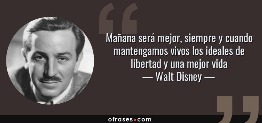 Frases de Walt Disney - Mañana será mejor, siempre y cuando mantengamos vivos los ideales de libertad y una mejor vida