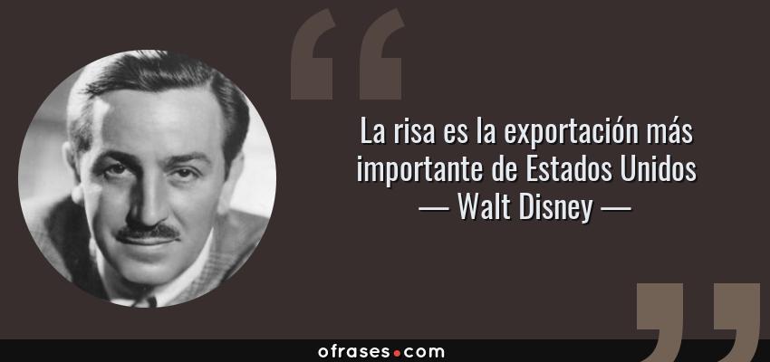 Frases de Walt Disney - La risa es la exportación más importante de Estados Unidos