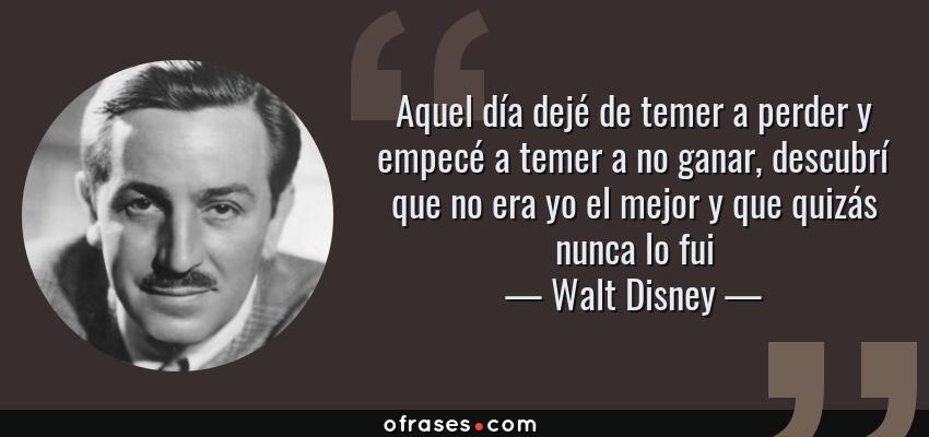 Frases de Walt Disney - Aquel día dejé de temer a perder y empecé a temer a no ganar, descubrí que no era yo el mejor y que quizás nunca lo fui