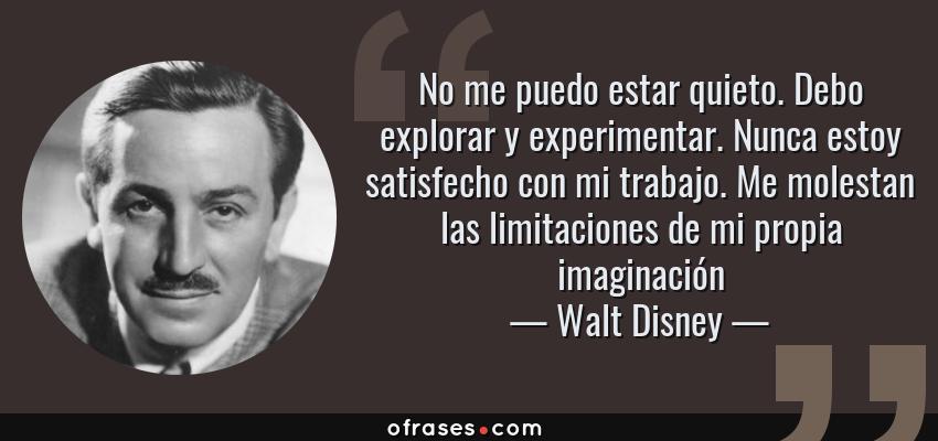 Frases de Walt Disney - No me puedo estar quieto. Debo explorar y experimentar. Nunca estoy satisfecho con mi trabajo. Me molestan las limitaciones de mi propia imaginación