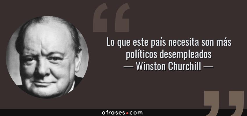 Frases de Winston Churchill - Lo que este país necesita son más políticos desempleados