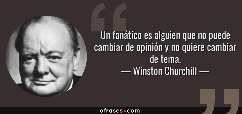 Frases de Winston Churchill - Un fanático es alguien que no puede cambiar de opinión y no quiere cambiar de tema.