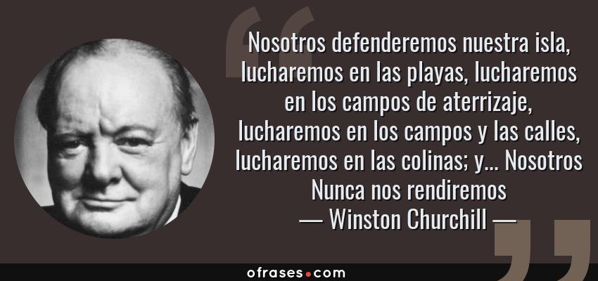 Frases de Winston Churchill - Nosotros defenderemos nuestra isla, lucharemos en las playas, lucharemos en los campos de aterrizaje, lucharemos en los campos y las calles, lucharemos en las colinas; y... Nosotros Nunca nos rendiremos
