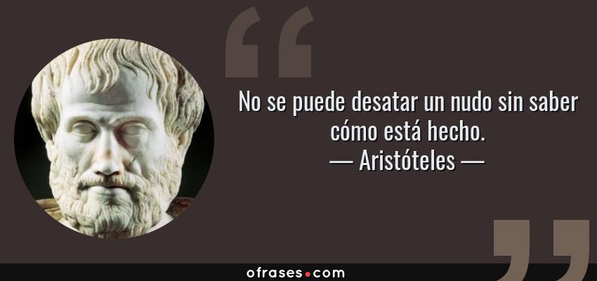 Frases de Aristóteles - No se puede desatar un nudo sin saber cómo está hecho.