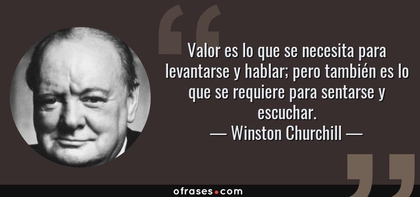 Frases de Winston Churchill - Valor es lo que se necesita para levantarse y hablar; pero también es lo que se requiere para sentarse y escuchar.