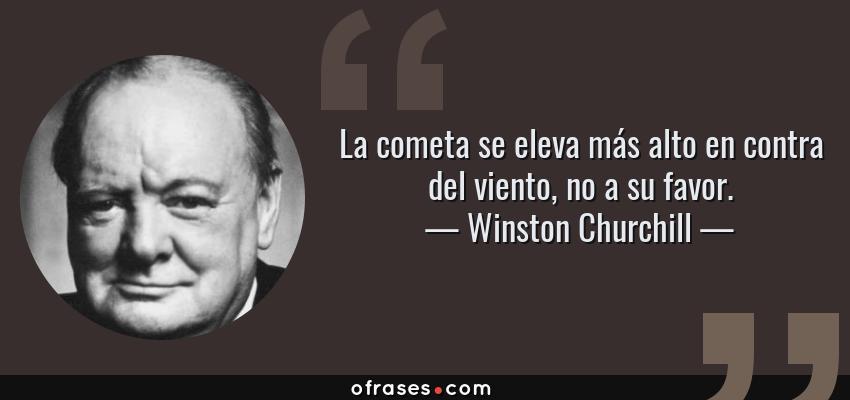 Frases de Winston Churchill - La cometa se eleva más alto en contra del viento, no a su favor.