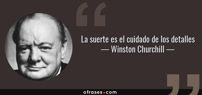 Frases de Winston Churchill - La suerte es el cuidado de los detalles