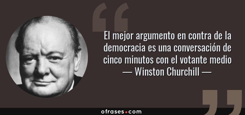 Frases de Winston Churchill - El mejor argumento en contra de la democracia es una conversación de cinco minutos con el votante medio