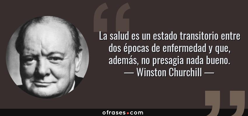 Frases de Winston Churchill - La salud es un estado transitorio entre dos épocas de enfermedad y que, además, no presagia nada bueno.