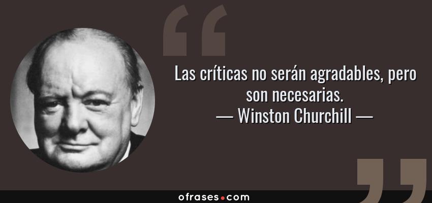 Frases de Winston Churchill - Las críticas no serán agradables, pero son necesarias.