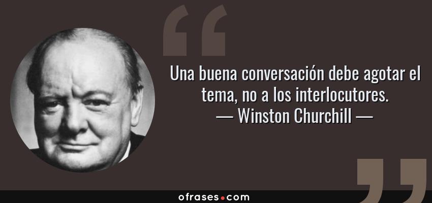 Frases de Winston Churchill - Una buena conversación debe agotar el tema, no a los interlocutores.