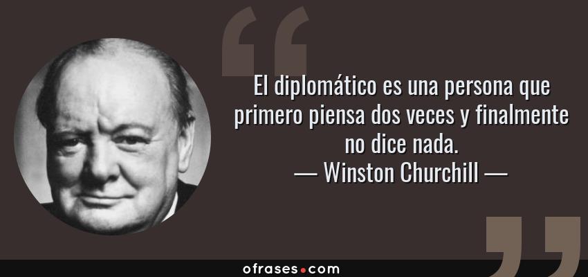 Frases de Winston Churchill - El diplomático es una persona que primero piensa dos veces y finalmente no dice nada.