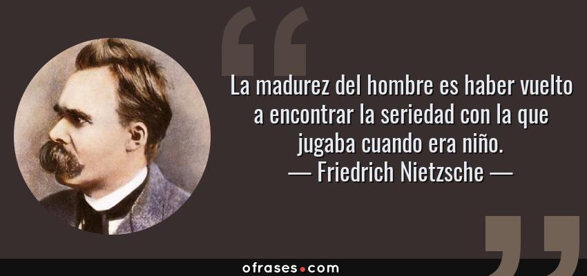 Frases de Friedrich Nietzsche - La madurez del hombre es haber vuelto a encontrar la seriedad con la que jugaba cuando era niño.