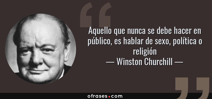Frases de Winston Churchill - Aquello que nunca se debe hacer en público, es hablar de sexo, política o religión
