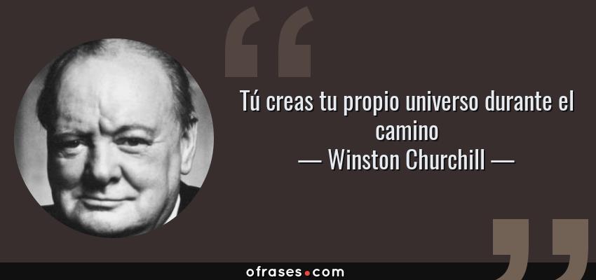 Frases de Winston Churchill - Tú creas tu propio universo durante el camino