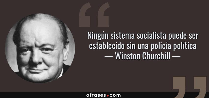 Frases de Winston Churchill - Ningún sistema socialista puede ser establecido sin una policía política