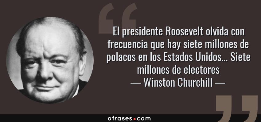 Frases de Winston Churchill - El presidente Roosevelt olvida con frecuencia que hay siete millones de polacos en los Estados Unidos... Siete millones de electores
