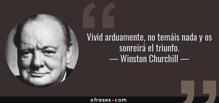 Frases de Winston Churchill - Vivid arduamente, no temáis nada y os sonreirá el triunfo.