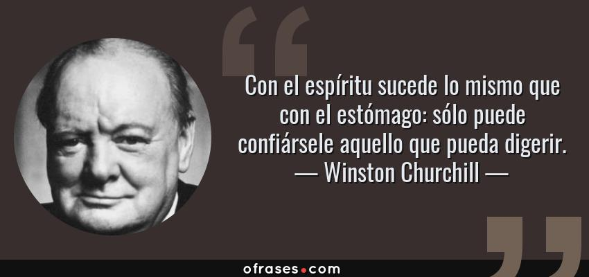 Frases de Winston Churchill - Con el espíritu sucede lo mismo que con el estómago: sólo puede confiársele aquello que pueda digerir.