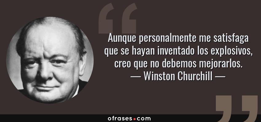 Frases de Winston Churchill - Aunque personalmente me satisfaga que se hayan inventado los explosivos, creo que no debemos mejorarlos.