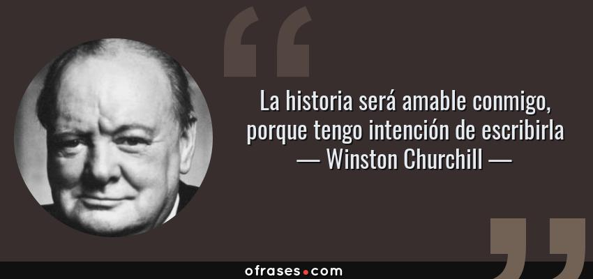Frases de Winston Churchill - La historia será amable conmigo, porque tengo intención de escribirla