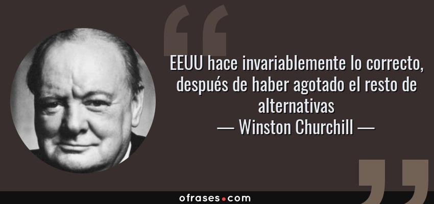 Frases de Winston Churchill - EEUU hace invariablemente lo correcto, después de haber agotado el resto de alternativas