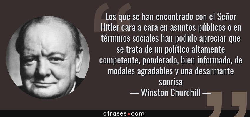 Frases de Winston Churchill - Los que se han encontrado con el Señor Hitler cara a cara en asuntos públicos o en términos sociales han podido apreciar que se trata de un político altamente competente, ponderado, bien informado, de modales agradables y una desarmante sonrisa