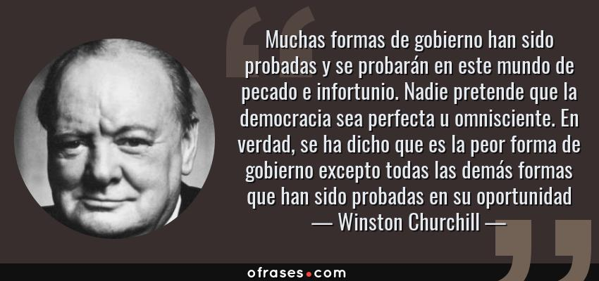 Frases de Winston Churchill - Muchas formas de gobierno han sido probadas y se probarán en este mundo de pecado e infortunio. Nadie pretende que la democracia sea perfecta u omnisciente. En verdad, se ha dicho que es la peor forma de gobierno excepto todas las demás formas que han sido probadas en su oportunidad