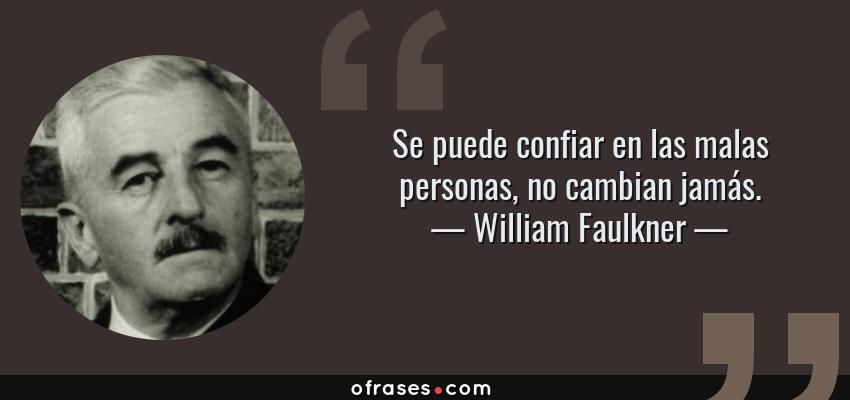 Frases de William Faulkner - Se puede confiar en las malas personas, no cambian jamás.