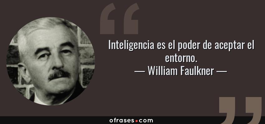 Frases de William Faulkner - Inteligencia es el poder de aceptar el entorno.