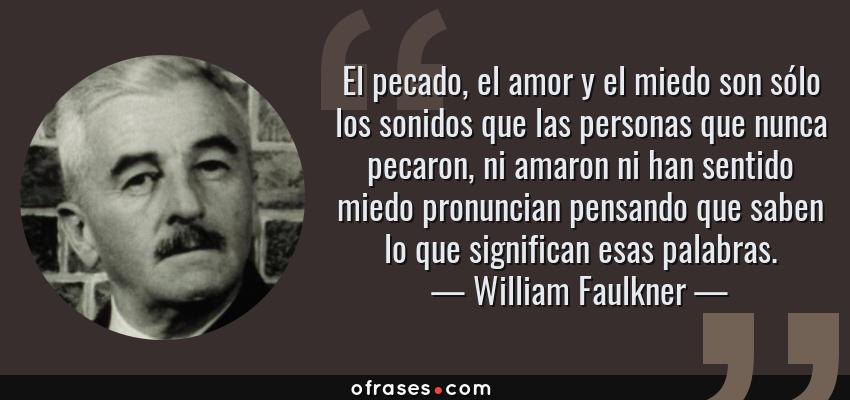 Frases de William Faulkner - El pecado, el amor y el miedo son sólo los sonidos que las personas que nunca pecaron, ni amaron ni han sentido miedo pronuncian pensando que saben lo que significan esas palabras.