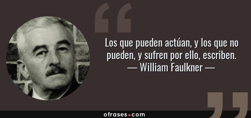 Frases de William Faulkner - Los que pueden actúan, y los que no pueden, y sufren por ello, escriben.