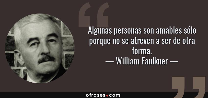 Frases de William Faulkner - Algunas personas son amables sólo porque no se atreven a ser de otra forma.