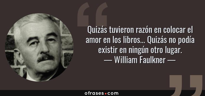 Frases de William Faulkner - Quizás tuvieron razón en colocar el amor en los libros... Quizás no podía existir en ningún otro lugar.
